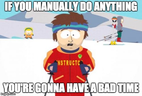 If you manually do anything, you'll have a bad time